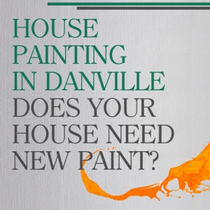 House Painting in Danville: Does Your House Need New Paint?