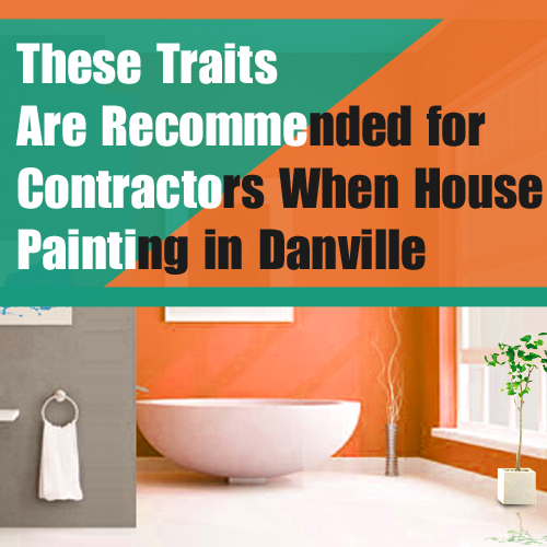 These Traits Are Recommended for Contractors When House Painting in Danville